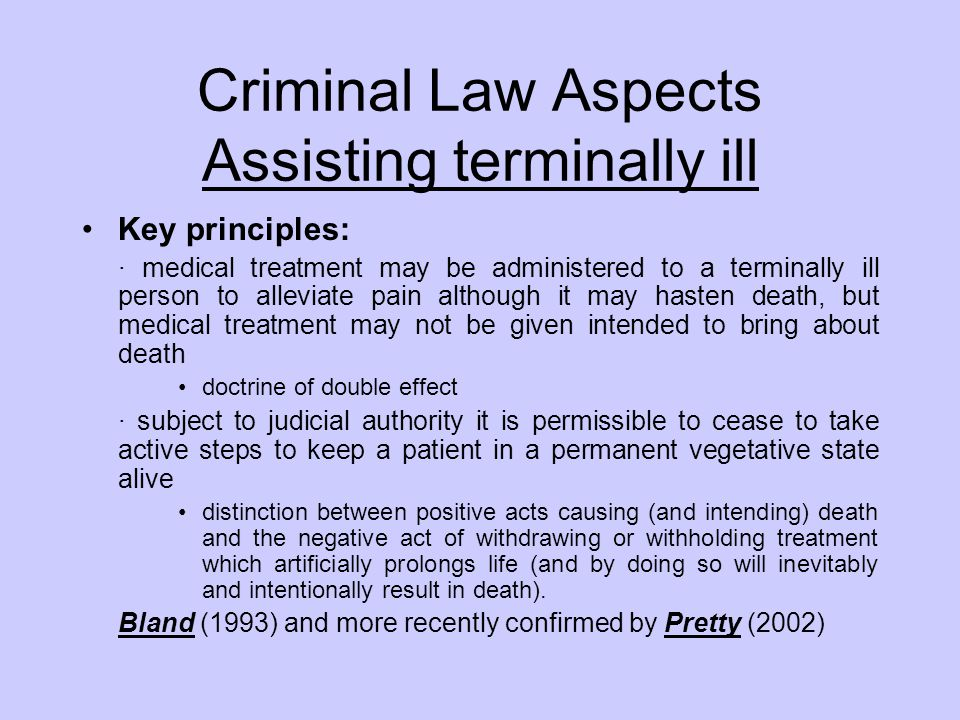 Criminal Law Aspects Assisting terminally ill Key principles: · medical treatment may be administered to a terminally ill person to alleviate pain alt
