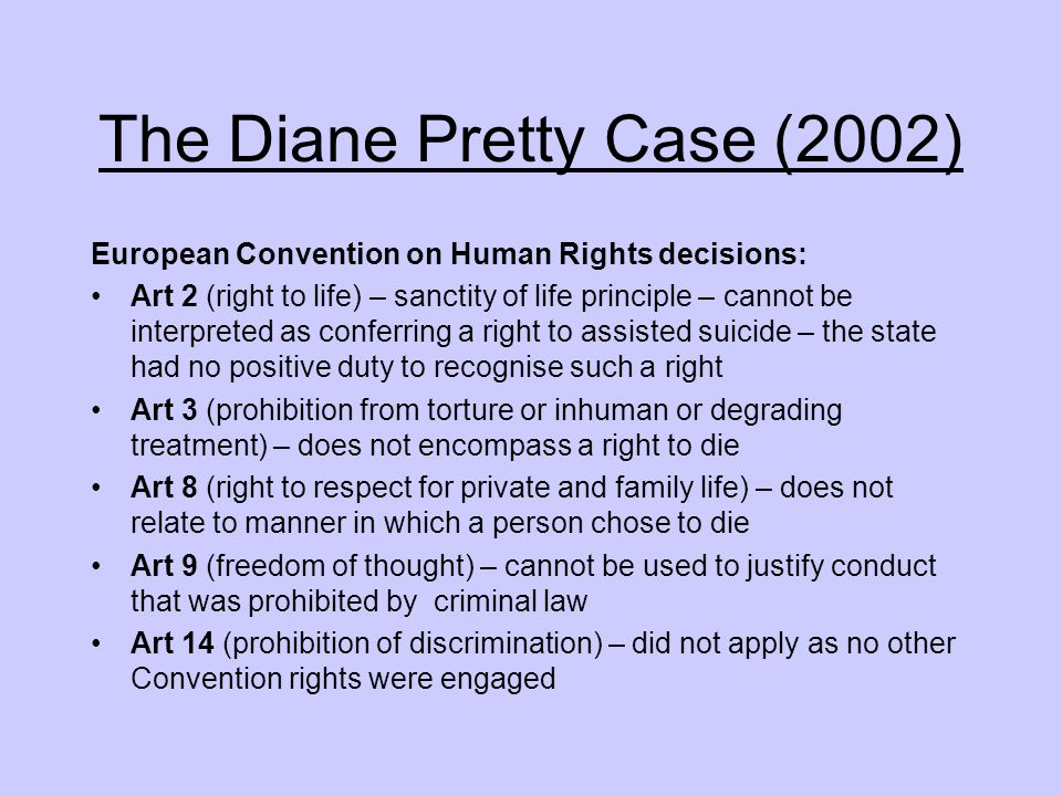 The Diane Pretty Case (2002) European Convention on Human Rights decisions: Art 2 (right to life) – sanctity of life principle – cannot be interpreted as conferring a right to assisted suicide – the state had no positive duty to recognise such a right Art 3 (prohibition from torture or inhuman or degrading treatment) – does not encompass a right to die Art 8 (right to respect for private and family life) – does not relate to manner in which a person chose to die Art 9 (freedom of thought) – cannot be used to justify conduct that was prohibited by criminal law Art 14 (prohibition of discrimination) – did not apply as no other Convention rights were engaged