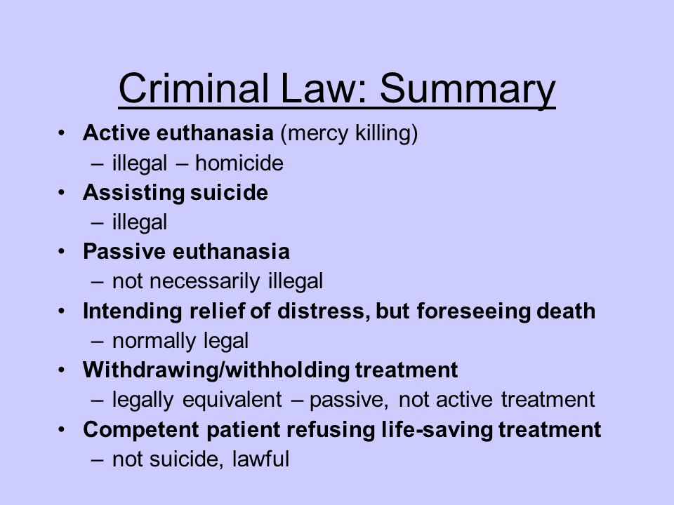 Criminal Law: Summary Active euthanasia (mercy killing) –illegal – homicide Assisting suicide –illegal Passive euthanasia –not necessarily illegal Int