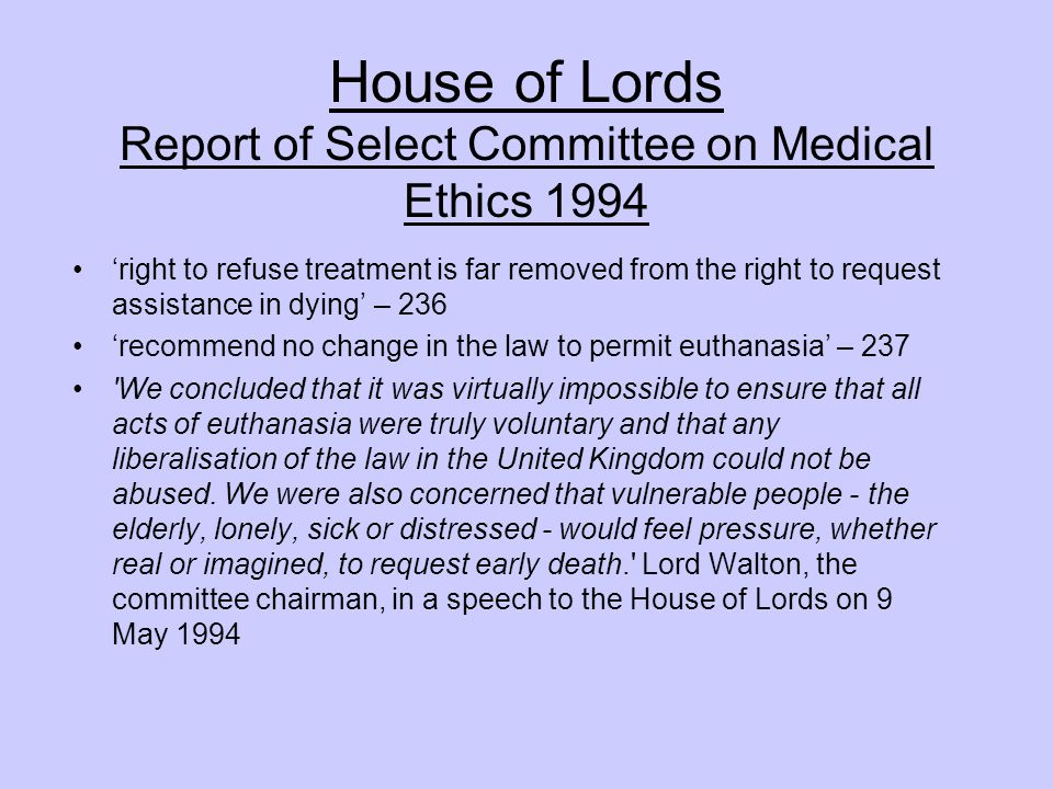 House of Lords Report of Select Committee on Medical Ethics 1994 'right to refuse treatment is far removed from the right to request assistance in dying' – 236 'recommend no change in the law to permit euthanasia' – 237 We concluded that it was virtually impossible to ensure that all acts of euthanasia were truly voluntary and that any liberalisation of the law in the United Kingdom could not be abused.