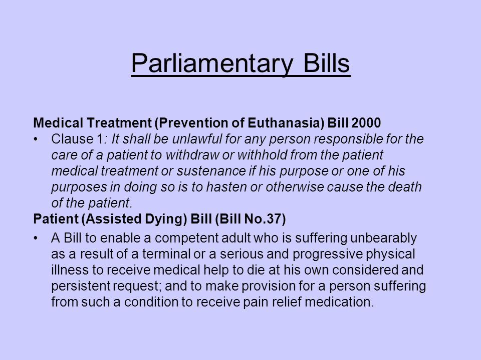 Parliamentary Bills Medical Treatment (Prevention of Euthanasia) Bill 2000 Clause 1: It shall be unlawful for any person responsible for the care of a patient to withdraw or withhold from the patient medical treatment or sustenance if his purpose or one of his purposes in doing so is to hasten or otherwise cause the death of the patient.