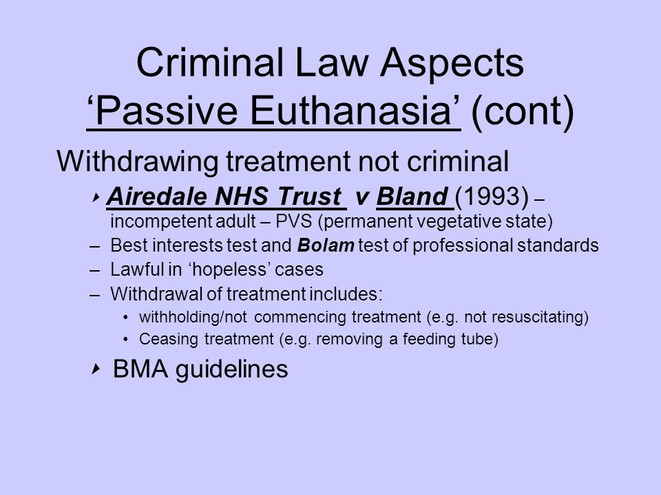 Criminal Law Aspects 'Passive Euthanasia' (cont) Withdrawing treatment not criminal ‣ Airedale NHS Trust v Bland (1993) – incompetent adult – PVS (permanent vegetative state) –Best interests test and Bolam test of professional standards –Lawful in 'hopeless' cases –Withdrawal of treatment includes: withholding/not commencing treatment (e.g.
