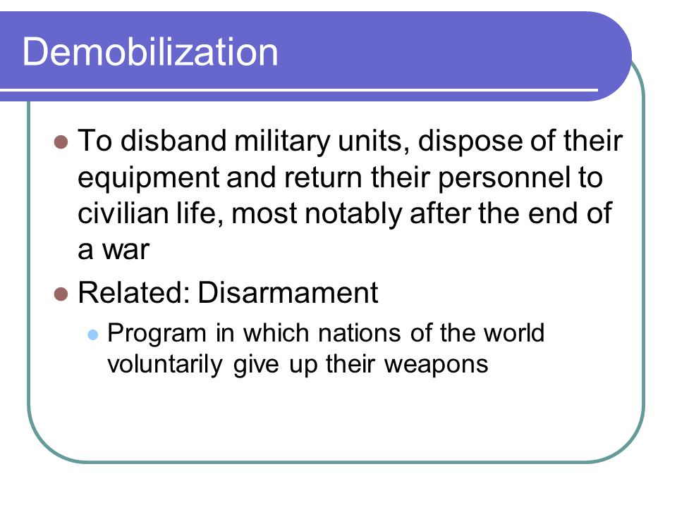 Demobilization To disband military units, dispose of their equipment and return their personnel to civilian life, most notably after the end of a war