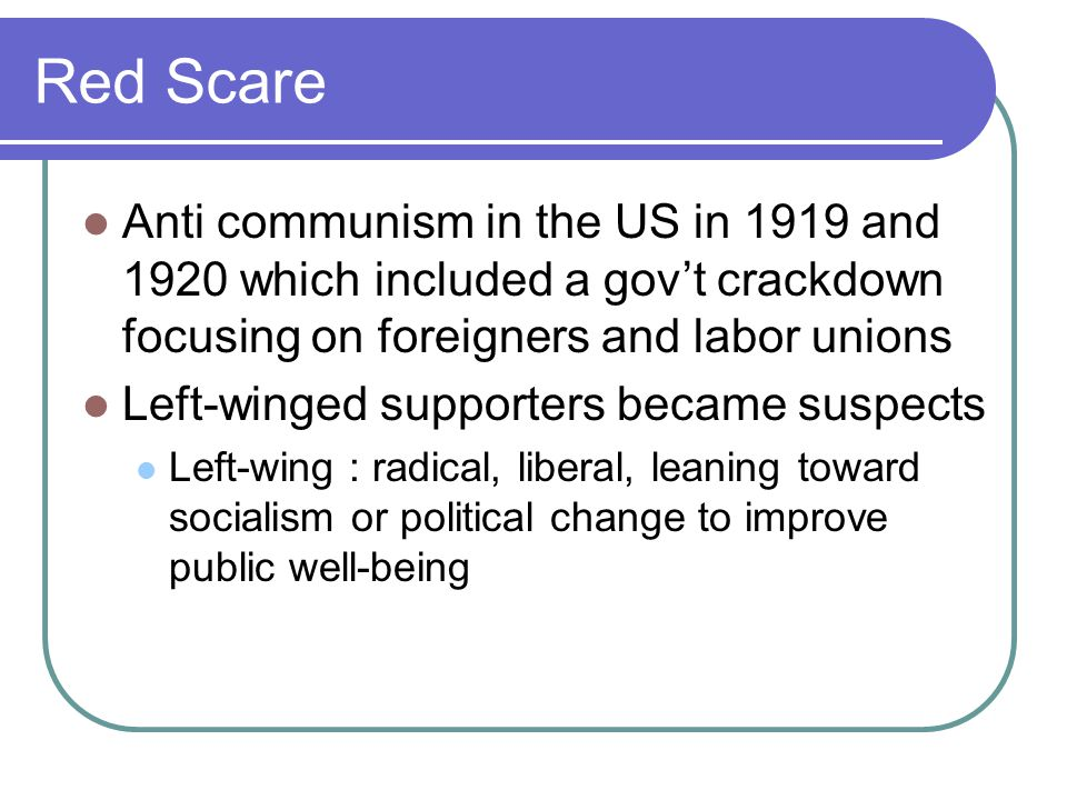 Red Scare Anti communism in the US in 1919 and 1920 which included a gov't crackdown focusing on foreigners and labor unions Left-winged supporters be
