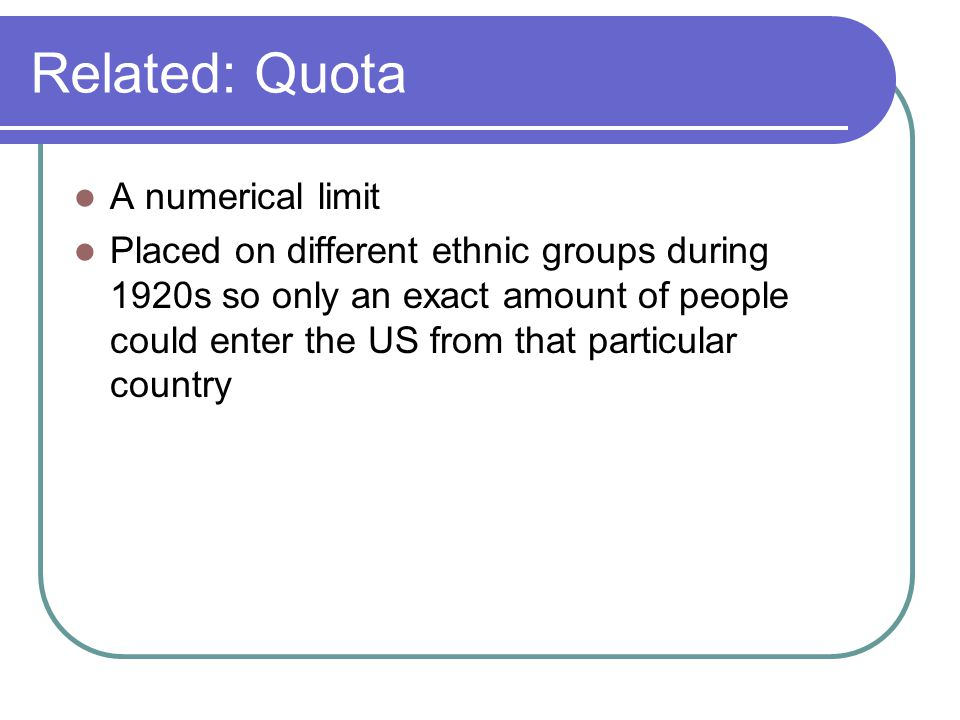 Related: Quota A numerical limit Placed on different ethnic groups during 1920s so only an exact amount of people could enter the US from that particular country