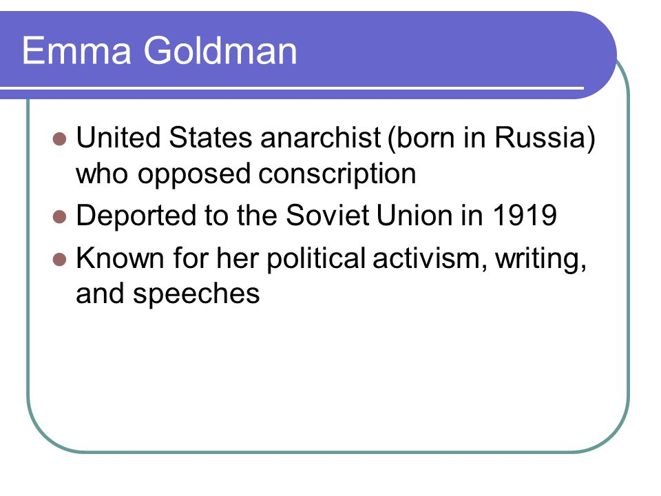 Emma Goldman United States anarchist (born in Russia) who opposed conscription Deported to the Soviet Union in 1919 Known for her political activism,