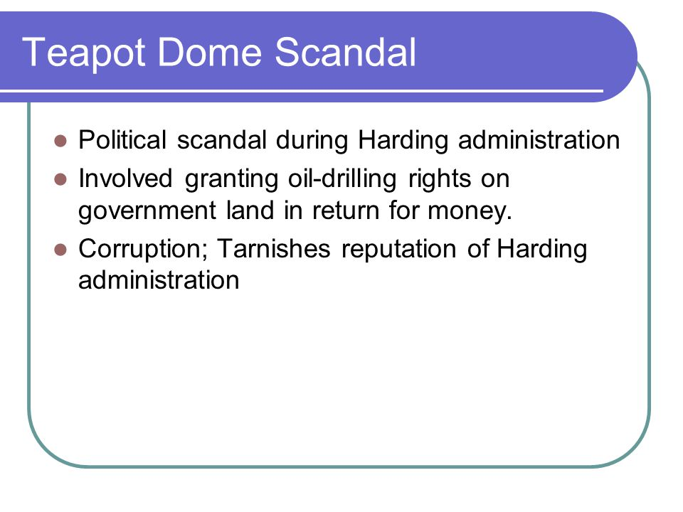 Teapot Dome Scandal Political scandal during Harding administration Involved granting oil-drilling rights on government land in return for money. Corr