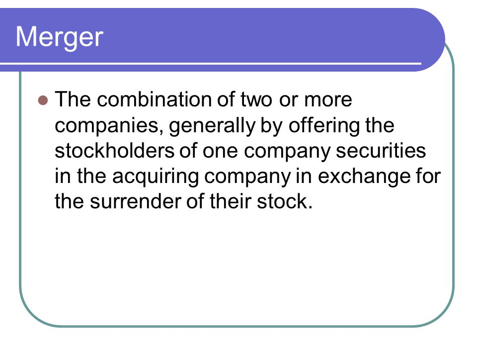 Merger The combination of two or more companies, generally by offering the stockholders of one company securities in the acquiring company in exchange for the surrender of their stock.