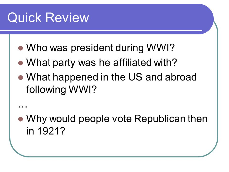 Quick Review Who was president during WWI. What party was he affiliated with.