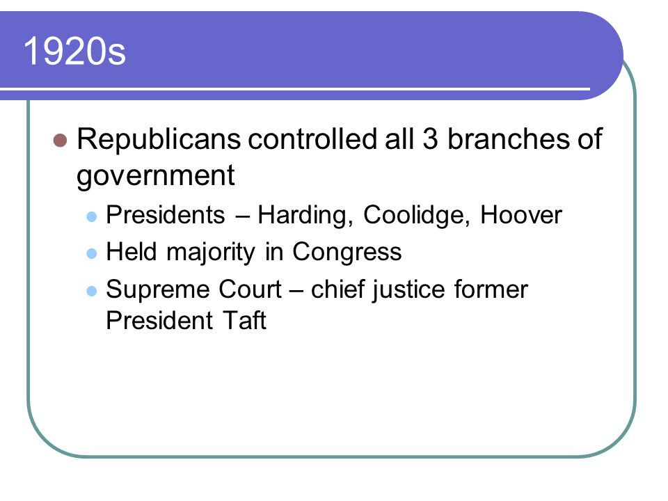 1920s Republicans controlled all 3 branches of government Presidents – Harding, Coolidge, Hoover Held majority in Congress Supreme Court – chief justice former President Taft
