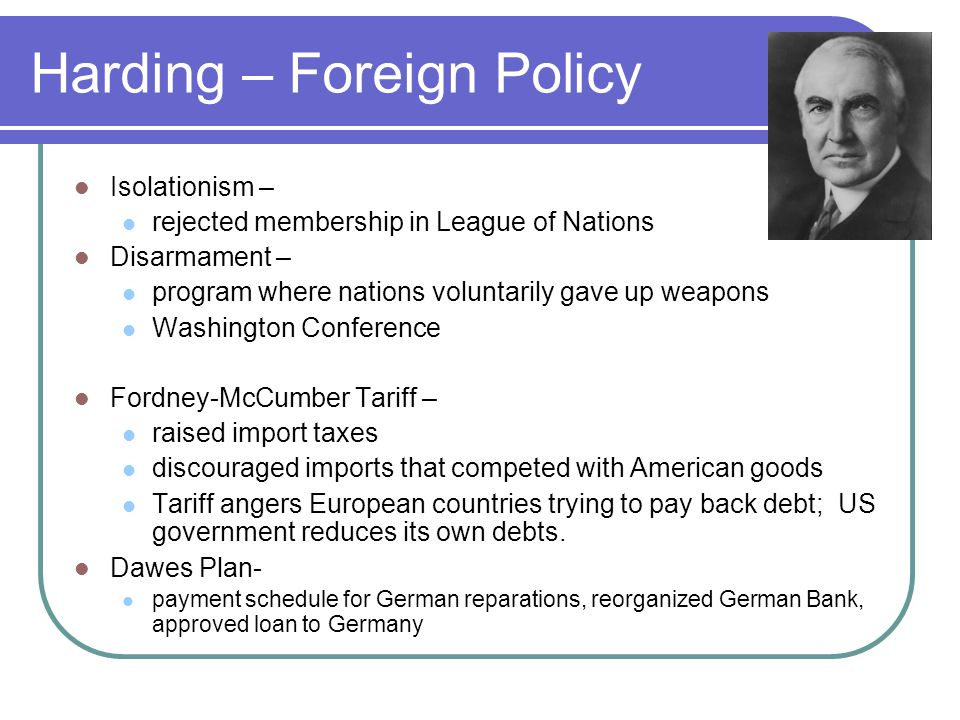 Harding – Foreign Policy Isolationism – rejected membership in League of Nations Disarmament – program where nations voluntarily gave up weapons Washi