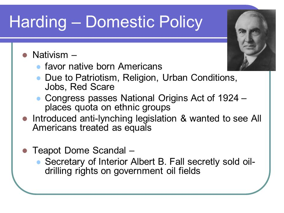 Harding – Domestic Policy Nativism – favor native born Americans Due to Patriotism, Religion, Urban Conditions, Jobs, Red Scare Congress passes Nation