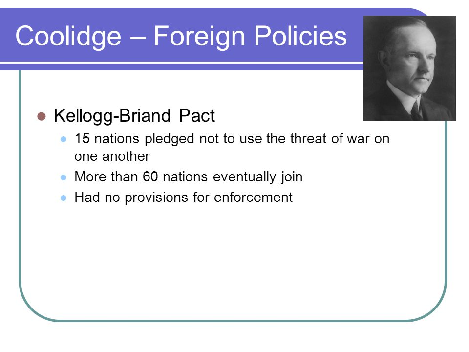 Coolidge – Foreign Policies Kellogg-Briand Pact 15 nations pledged not to use the threat of war on one another More than 60 nations eventually join Ha