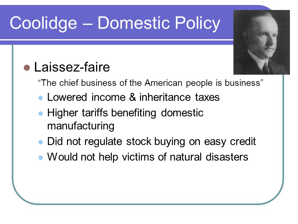 Coolidge – Domestic Policy Laissez-faire The chief business of the American people is business Lowered income & inheritance taxes Higher tariffs benefiting domestic manufacturing Did not regulate stock buying on easy credit Would not help victims of natural disasters
