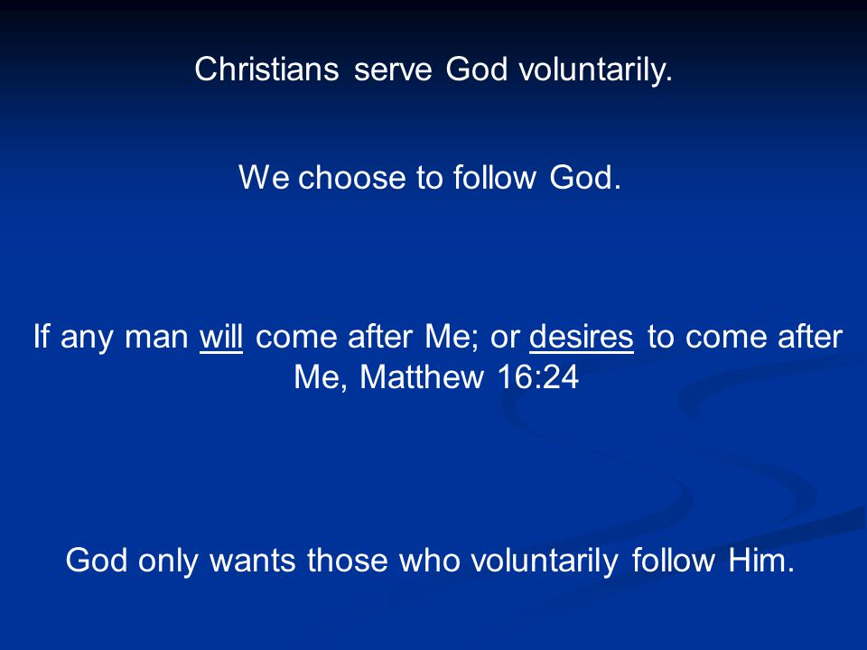 Christians serve God voluntarily. We choose to follow God. If any man will come after Me; or desires to come after Me, Matthew 16:24 God only wants th