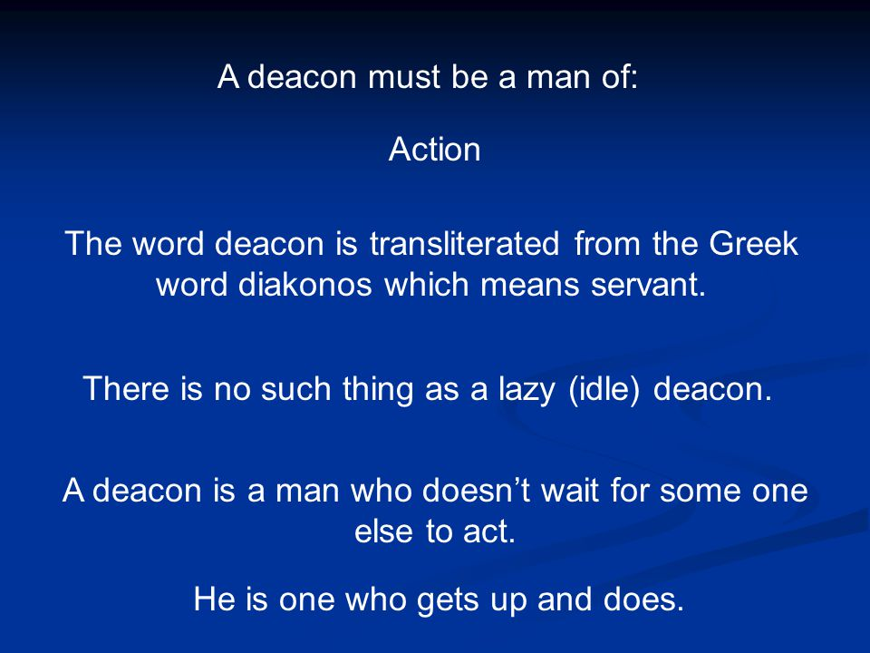A deacon must be a man of: Action The word deacon is transliterated from the Greek word diakonos which means servant. There is no such thing as a lazy