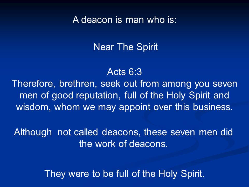 A deacon is man who is: Near The Spirit Acts 6:3 Therefore, brethren, seek out from among you seven men of good reputation, full of the Holy Spirit an