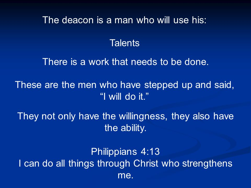 "The deacon is a man who will use his: Talents There is a work that needs to be done. These are the men who have stepped up and said, ""I will do it."" T"