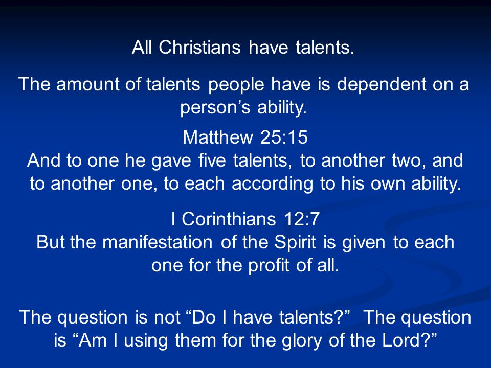 All Christians have talents. The amount of talents people have is dependent on a person's ability. Matthew 25:15 And to one he gave five talents, to a