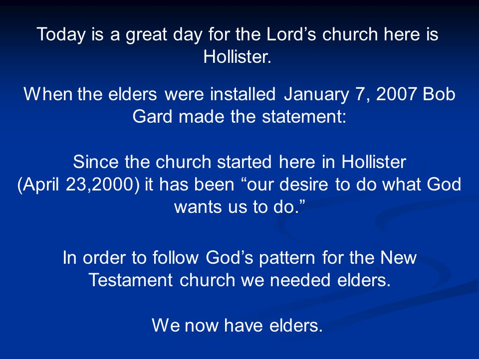 Today is a great day for the Lord's church here is Hollister. When the elders were installed January 7, 2007 Bob Gard made the statement: Since the ch