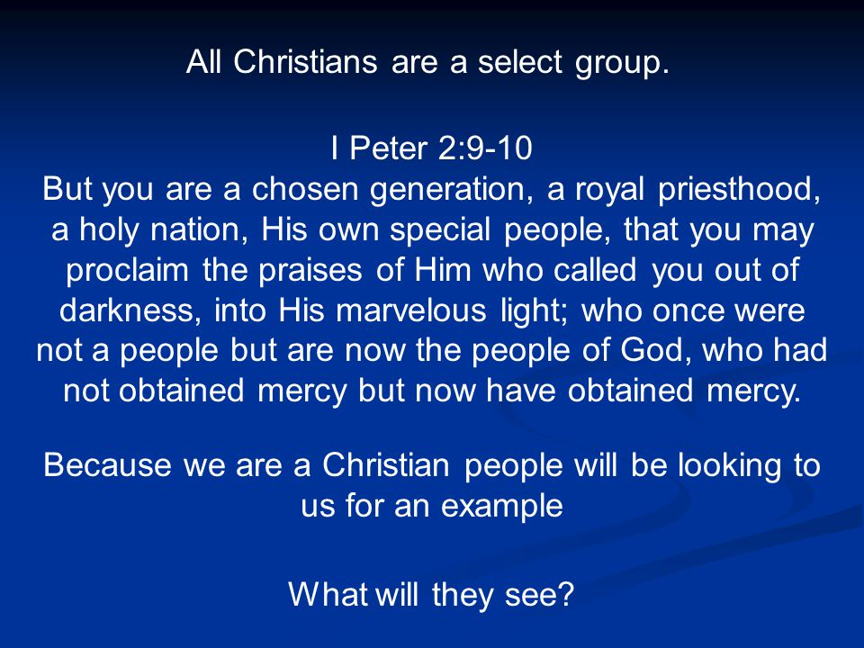 All Christians are a select group. I Peter 2:9-10 But you are a chosen generation, a royal priesthood, a holy nation, His own special people, that you