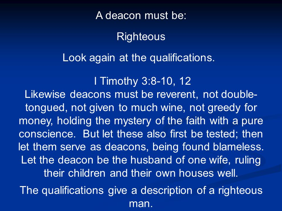 A deacon must be: Righteous Look again at the qualifications. I Timothy 3:8-10, 12 Likewise deacons must be reverent, not double- tongued, not given t