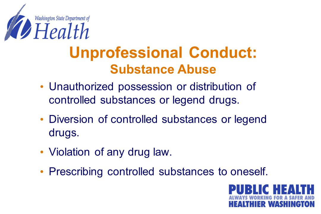 Unprofessional Conduct: Substance Abuse Unauthorized possession or distribution of controlled substances or legend drugs.