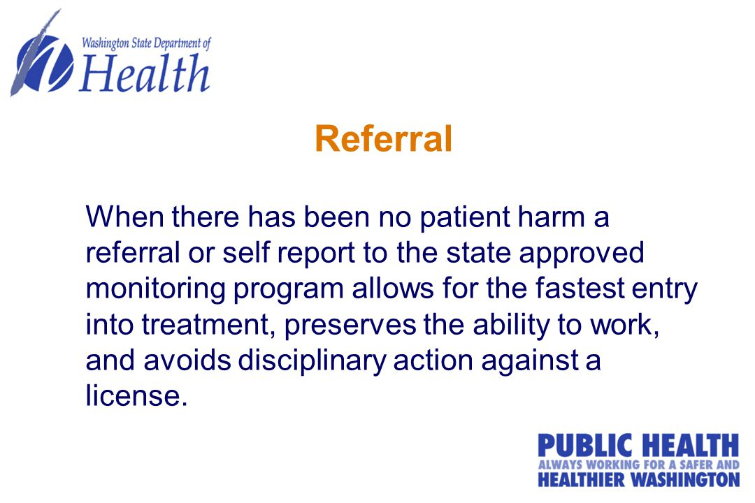 Referral When there has been no patient harm a referral or self report to the state approved monitoring program allows for the fastest entry into treatment, preserves the ability to work, and avoids disciplinary action against a license.