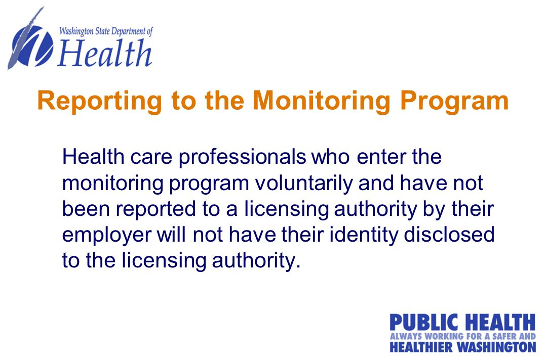 Reporting to the Monitoring Program Health care professionals who enter the monitoring program voluntarily and have not been reported to a licensing authority by their employer will not have their identity disclosed to the licensing authority.