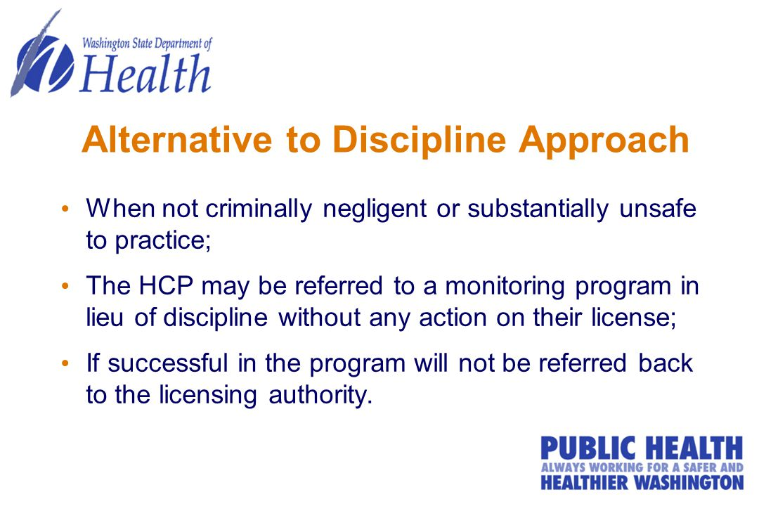 Alternative to Discipline Approach When not criminally negligent or substantially unsafe to practice; The HCP may be referred to a monitoring program in lieu of discipline without any action on their license; If successful in the program will not be referred back to the licensing authority.