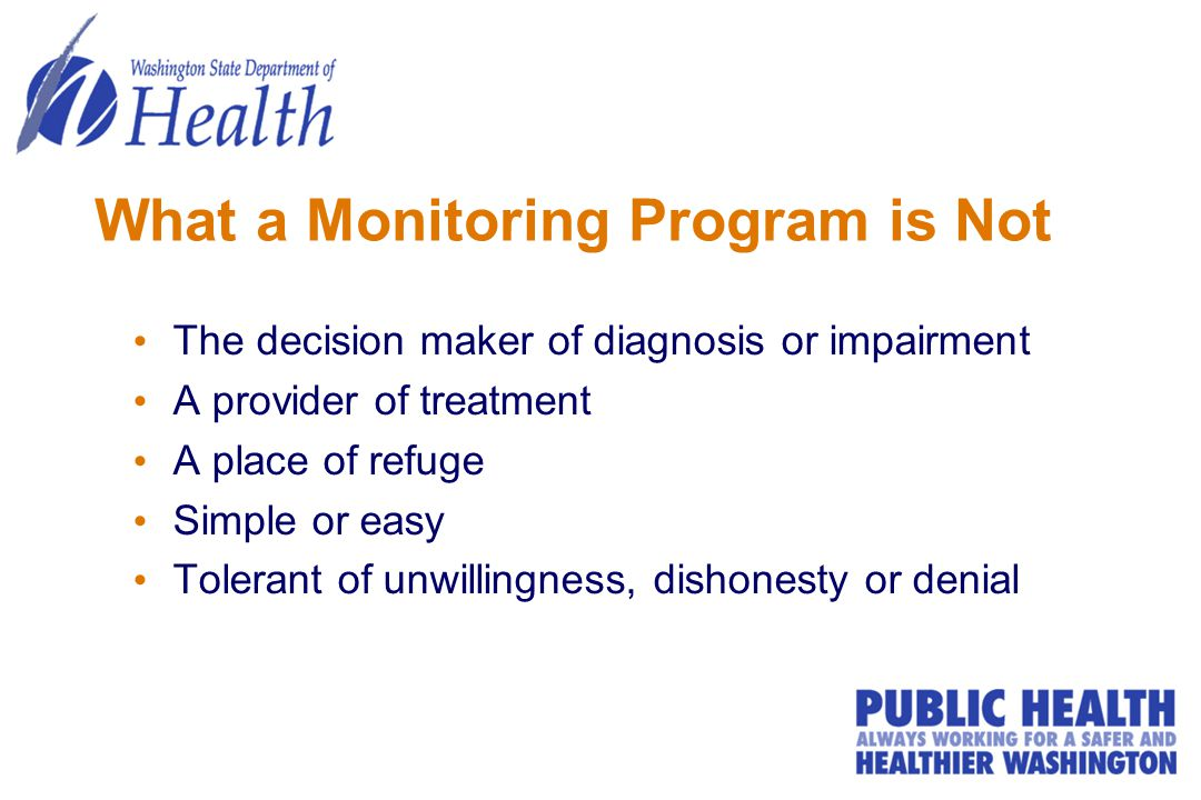 What a Monitoring Program is Not The decision maker of diagnosis or impairment A provider of treatment A place of refuge Simple or easy Tolerant of unwillingness, dishonesty or denial
