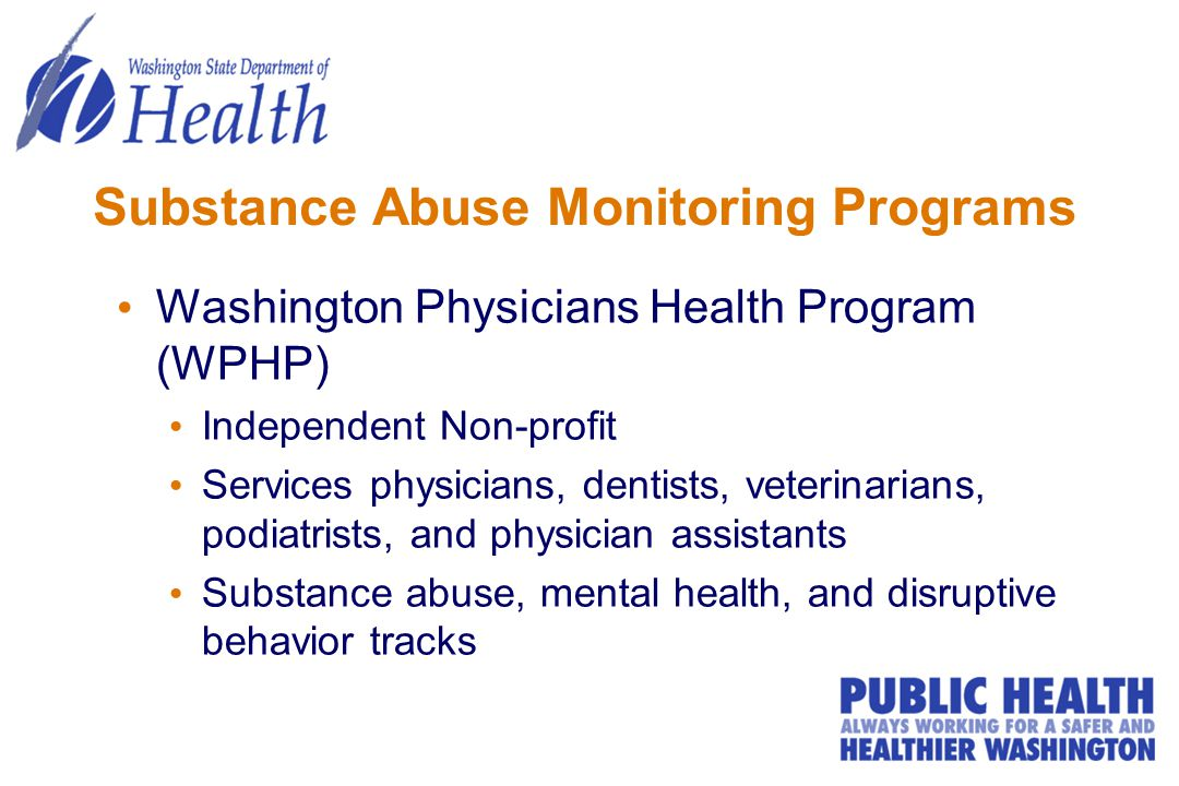 Substance Abuse Monitoring Programs Washington Physicians Health Program (WPHP) Independent Non-profit Services physicians, dentists, veterinarians, podiatrists, and physician assistants Substance abuse, mental health, and disruptive behavior tracks
