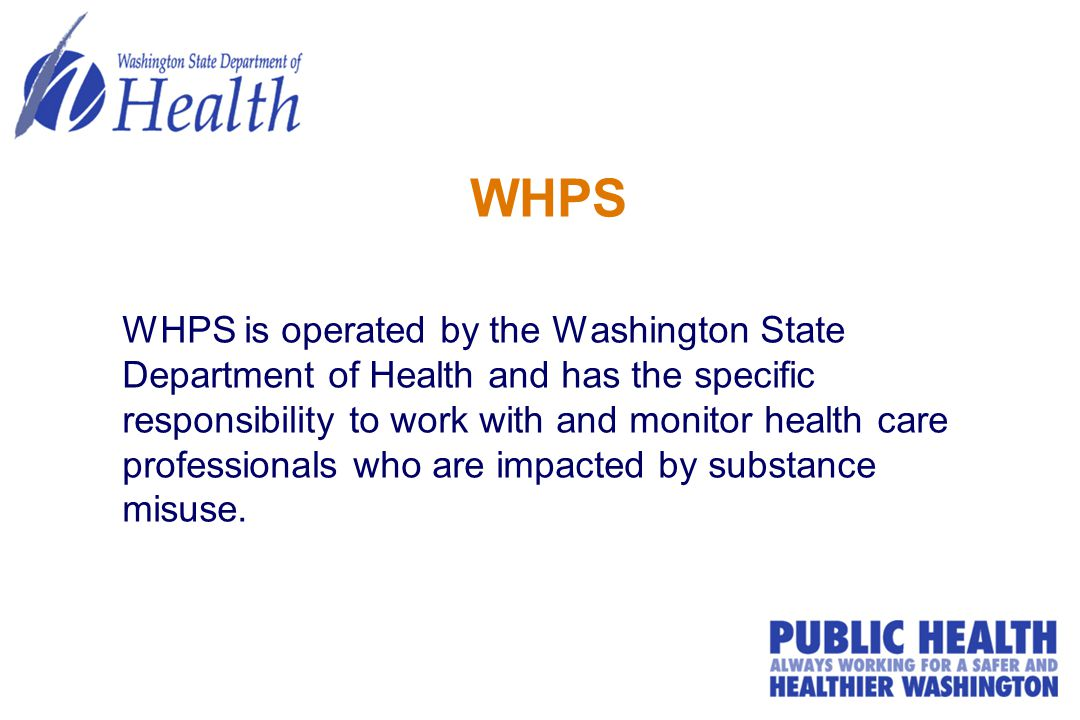 WHPS WHPS is operated by the Washington State Department of Health and has the specific responsibility to work with and monitor health care professionals who are impacted by substance misuse.
