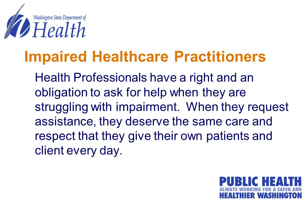 Impaired Healthcare Practitioners Health Professionals have a right and an obligation to ask for help when they are struggling with impairment.
