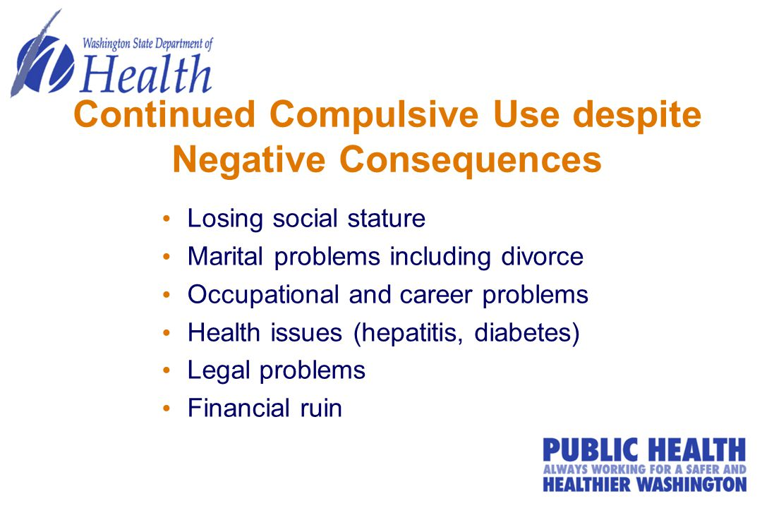Continued Compulsive Use despite Negative Consequences Losing social stature Marital problems including divorce Occupational and career problems Health issues (hepatitis, diabetes) Legal problems Financial ruin