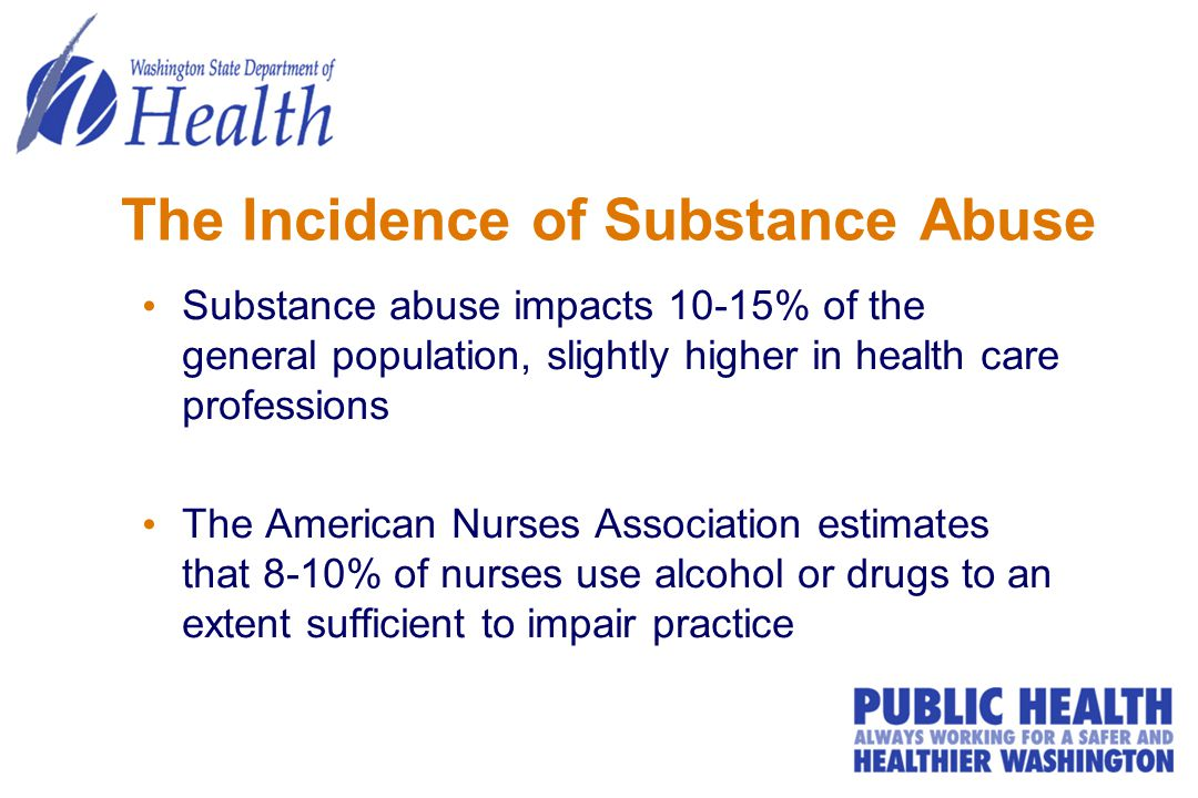 The Incidence of Substance Abuse Substance abuse impacts 10-15% of the general population, slightly higher in health care professions The American Nurses Association estimates that 8-10% of nurses use alcohol or drugs to an extent sufficient to impair practice