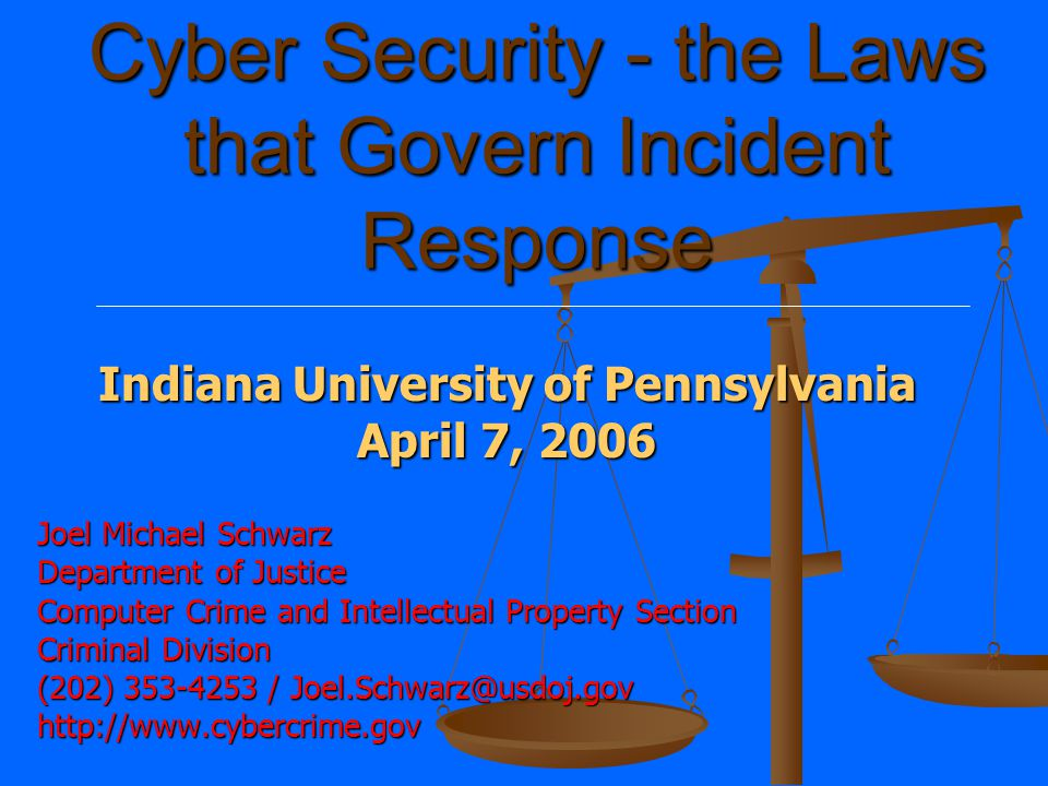 Cyber Security - the Laws that Govern Incident Response Joel Michael Schwarz Department of Justice Computer Crime and Intellectual Property Section Criminal Division (202) 353-4253 / Joel.Schwarz@usdoj.gov http://www.cybercrime.gov Indiana University of Pennsylvania April 7, 2006