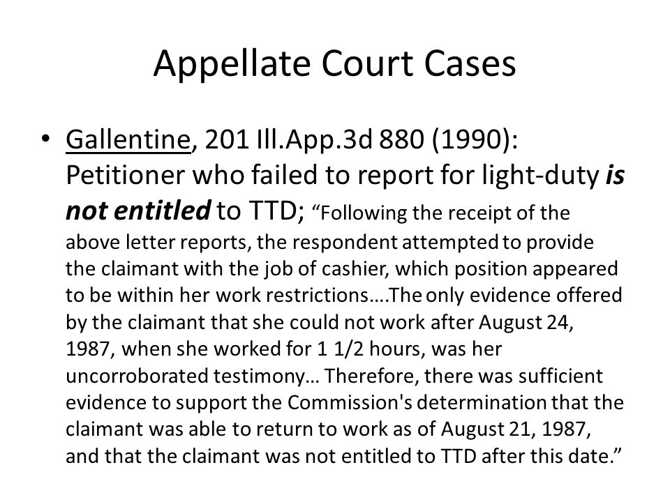 Appellate Court Cases Gallentine, 201 Ill.App.3d 880 (1990): Petitioner who failed to report for light-duty is not entitled to TTD; Following the receipt of the above letter reports, the respondent attempted to provide the claimant with the job of cashier, which position appeared to be within her work restrictions….The only evidence offered by the claimant that she could not work after August 24, 1987, when she worked for 1 1/2 hours, was her uncorroborated testimony… Therefore, there was sufficient evidence to support the Commission s determination that the claimant was able to return to work as of August 21, 1987, and that the claimant was not entitled to TTD after this date.