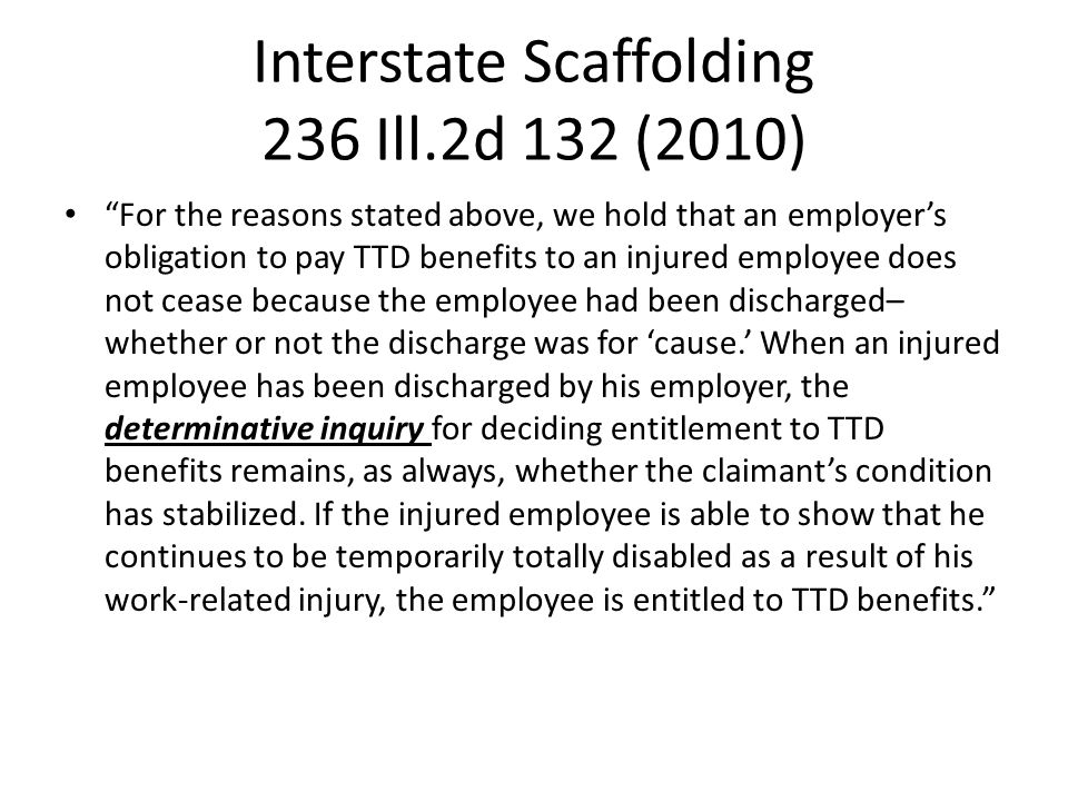 Interstate Scaffolding 236 Ill.2d 132 (2010) For the reasons stated above, we hold that an employer's obligation to pay TTD benefits to an injured employee does not cease because the employee had been discharged– whether or not the discharge was for 'cause.' When an injured employee has been discharged by his employer, the determinative inquiry for deciding entitlement to TTD benefits remains, as always, whether the claimant's condition has stabilized.