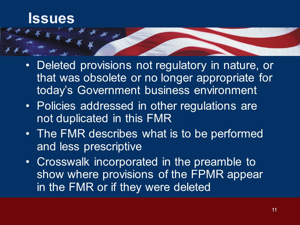 11 Issues Deleted provisions not regulatory in nature, or that was obsolete or no longer appropriate for today's Government business environment Policies addressed in other regulations are not duplicated in this FMR The FMR describes what is to be performed and less prescriptive Crosswalk incorporated in the preamble to show where provisions of the FPMR appear in the FMR or if they were deleted
