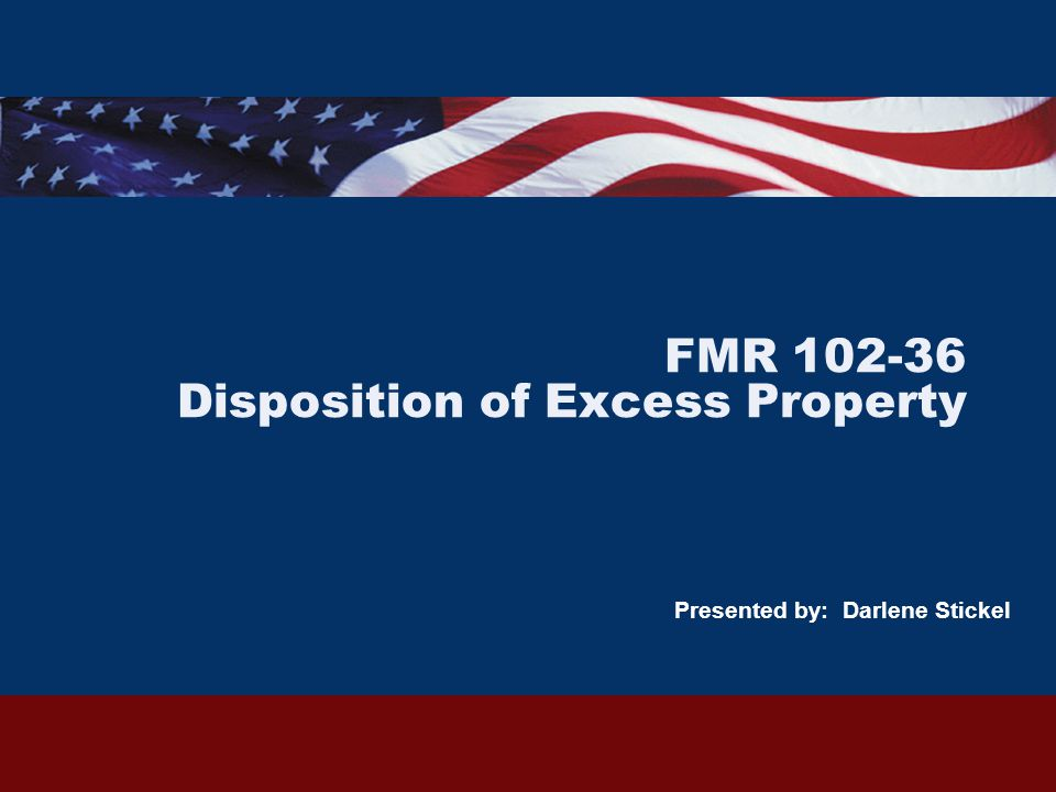 FMR 102-36 Disposition of Excess Property Presented by: Darlene Stickel