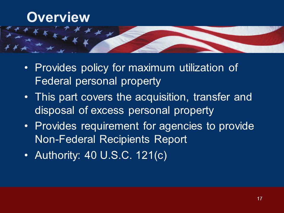 17 Overview Provides policy for maximum utilization of Federal personal property This part covers the acquisition, transfer and disposal of excess personal property Provides requirement for agencies to provide Non-Federal Recipients Report Authority: 40 U.S.C.
