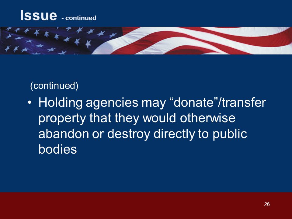 26 Issue - continued (continued) Holding agencies may donate /transfer property that they would otherwise abandon or destroy directly to public bodies