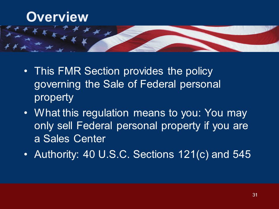 31 Overview This FMR Section provides the policy governing the Sale of Federal personal property What this regulation means to you: You may only sell Federal personal property if you are a Sales Center Authority: 40 U.S.C.