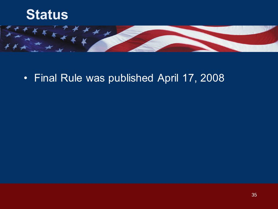 35 Final Rule was published April 17, 2008 Status