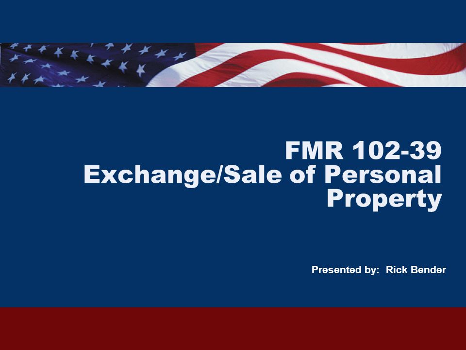 FMR 102-39 Exchange/Sale of Personal Property Presented by: Rick Bender