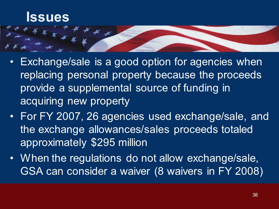 38 Issues Exchange/sale is a good option for agencies when replacing personal property because the proceeds provide a supplemental source of funding in acquiring new property For FY 2007, 26 agencies used exchange/sale, and the exchange allowances/sales proceeds totaled approximately $295 million When the regulations do not allow exchange/sale, GSA can consider a waiver (8 waivers in FY 2008)