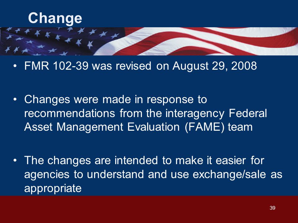 39 Change FMR 102-39 was revised on August 29, 2008 Changes were made in response to recommendations from the interagency Federal Asset Management Evaluation (FAME) team The changes are intended to make it easier for agencies to understand and use exchange/sale as appropriate