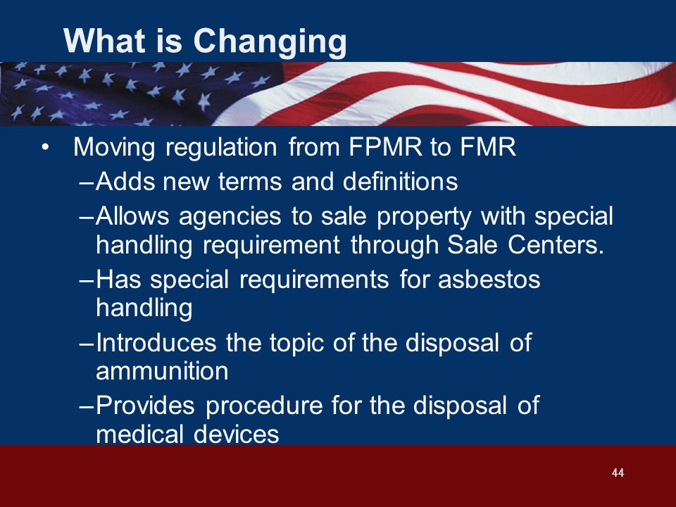 44 What is Changing Moving regulation from FPMR to FMR –Adds new terms and definitions –Allows agencies to sale property with special handling requirement through Sale Centers.