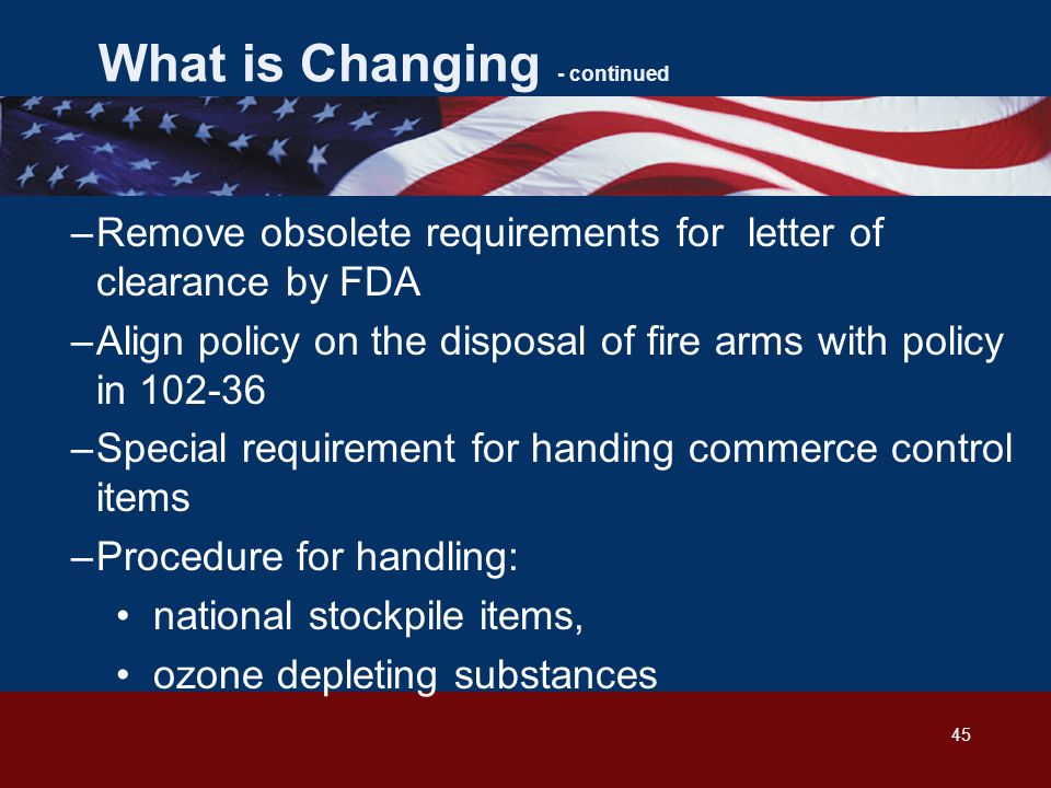 45 –Remove obsolete requirements for letter of clearance by FDA –Align policy on the disposal of fire arms with policy in 102-36 –Special requirement for handing commerce control items –Procedure for handling: national stockpile items, ozone depleting substances What is Changing - continued